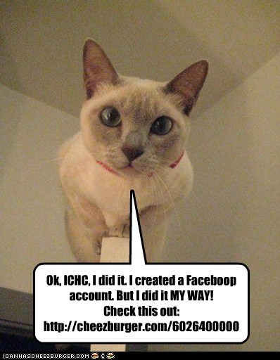 Ok, ICHC, I did it. I created a Faceboop account. But I did it MY WAY! Check this out: http://cheezburger.com/6026400000
