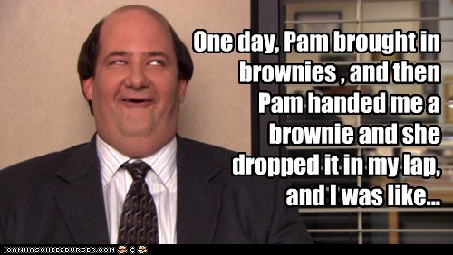 One day, Pam brought in brownies , and then Pam handed me a brownie and she dropped it in my lap, and I was like...