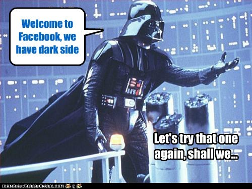 Let's try that one again, shall we... Welcome to Facebook, we have dark side