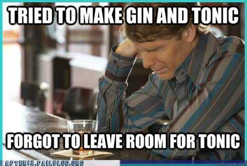 First World Problems,gin,gin and tonic,whoops