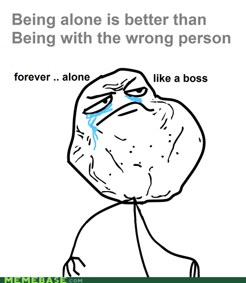 alone,awesome,bachelor,forever alone,Like a Boss,Sad