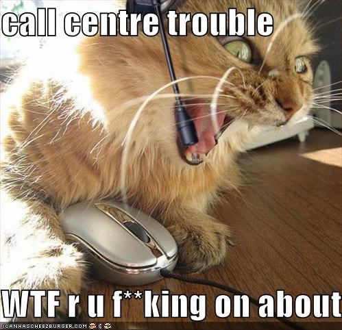 Call Centre Trouble Wtf R U F King On About Cheezburger Funny