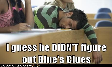 I guess he DIDN'T figure out Blue's Clues