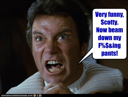 Very funny, Scotty. Now beam down my F%$&ing pants!