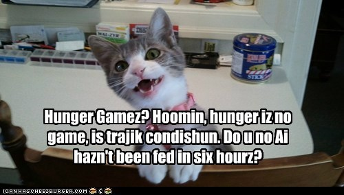 Hunger Gamez? Hoomin, hunger iz no game, is trajik condishun. Do u no Ai hazn't been fed in six hourz?