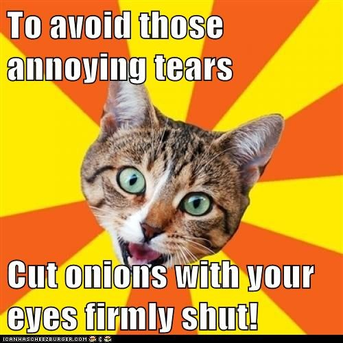 To avoid those annoying tears Cut onions with your eyes firmly shut!