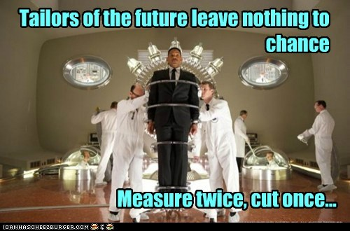 Tailors of the future leave nothing to chance Measure twice, cut once...