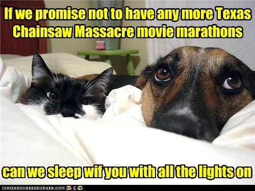 can we sleep wif you with all the lights on If we promise not to have any more Texas Chainsaw Massacre movie marathons