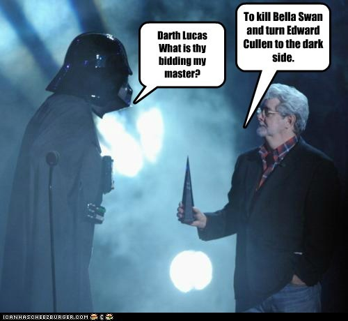Darth Lucas What is thy bidding my master? To kill Bella Swan and turn Edward Cullen to the dark side.