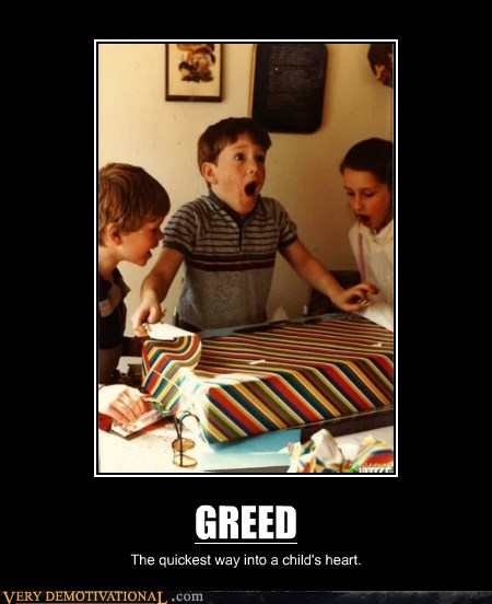 GREED The quickest way into a child's heart.