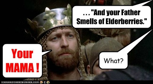 """. . . """"And your Father Smells of Elderberries."""" Your MAMA ! What?"""