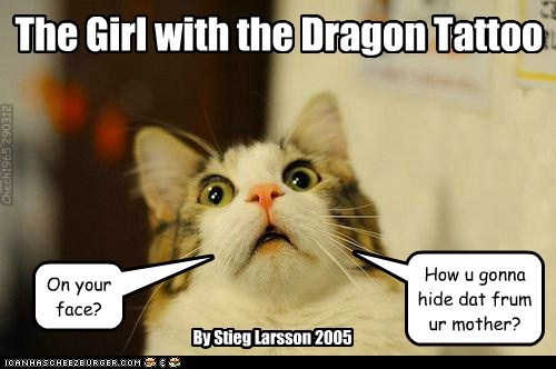 The Girl with the Dragon Tattoo On your face? How u gonna hide dat frum ur mother? By Stieg Larsson 2005 Chech1965 290312