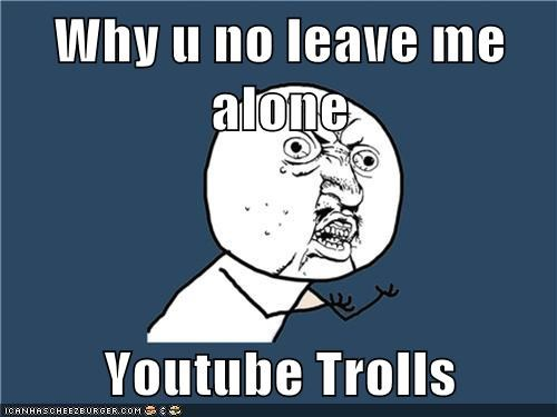 Why u no leave me alone Youtube Trolls - Cheezburger - Funny