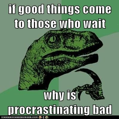 bad,dinosaurs,Hall of Fame,Memes,philosoraptor,procrastination,waiting,why