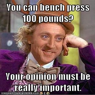 You can bench press 100 pounds?  Your opinion must be really important.