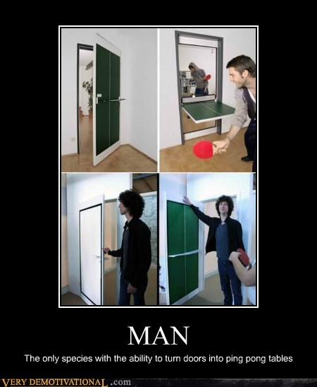 MAN The only species with the ability to turn doors into ping pong tables