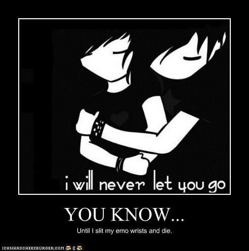 YOU KNOW... Until I slit my emo wrists and die.