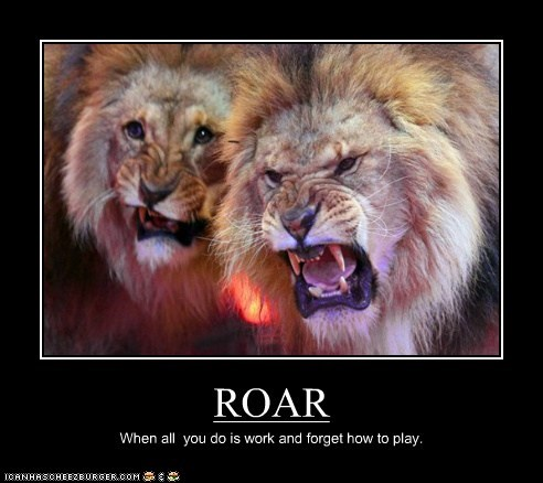ROAR When all you do is work and forget how to play.