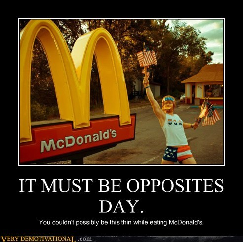 IT MUST BE OPPOSITES DAY. You couldn't possibly be this thin while eating McDonald's.