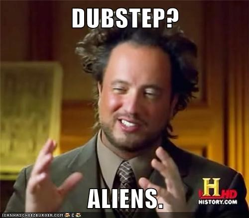 DUBSTEP?  ALIENS.