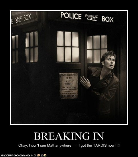 BREAKING IN Okay, I don't see Matt anywhere . . . I got the TARDIS now!!!!!