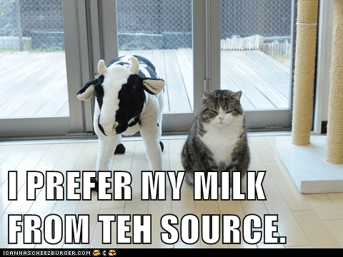 I PREFER MY MILK FROM TEH SOURCE.