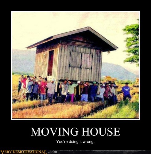 MOVING HOUSE You're doing it wrong.
