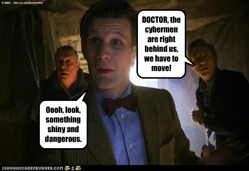 DOCTOR, the cybermen are right behind us, we have to move! Oooh, look, something shiny and dangerous.