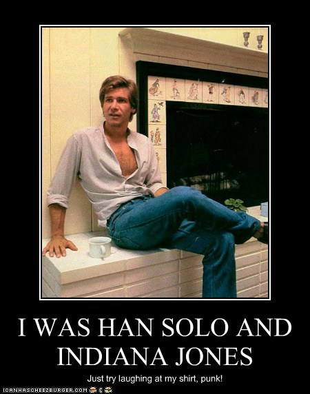 I WAS HAN SOLO AND INDIANA JONES Just try laughing at my shirt, punk!