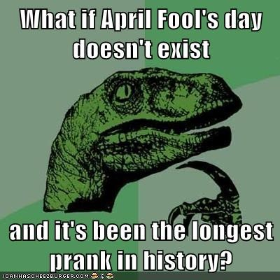 What if April Fool's day doesn't exist  and it's been the longest prank in history?