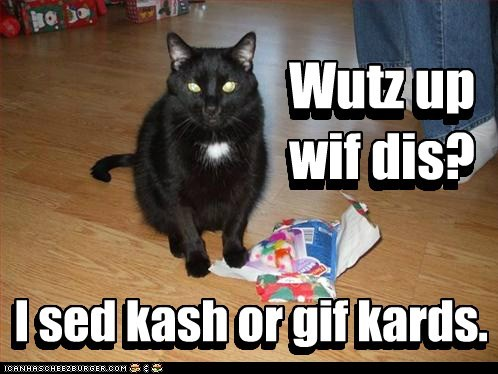 I sed kash or gif kards. Wutz up wif dis? Wutz up wif dis? I sed kash or gif kards.