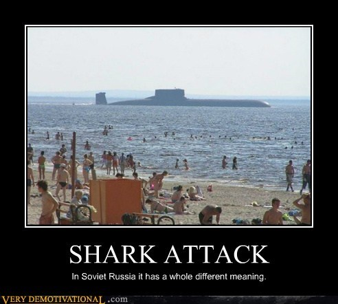 SHARK ATTACK In Soviet Russia it has a whole different meaning.