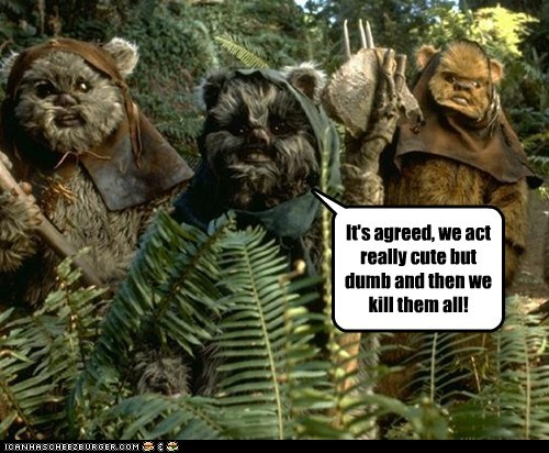 act,cute,dumb,evil,ewoks,kill them all,plan,setup,star wars