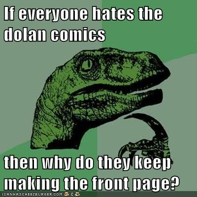 If everyone hates the dolan comics then why do they keep making the front page?
