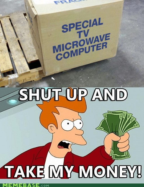 computer,fry,microwave,shut up,special,take my money,TV