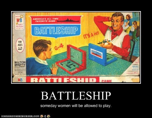 BATTLESHIP someday women will be allowed to play.
