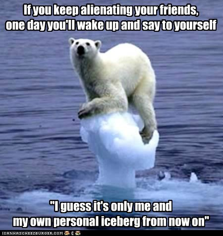 """If you keep alienating your friends, one day you'll wake up and say to yourself """"I guess it's only me and my own personal iceberg from now on"""""""