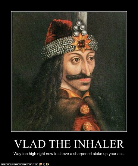 VLAD THE INHALER Way too high right now to shove a sharpened stake up your ass.