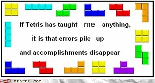 accomplishment,errors,g rated,mistakes,monday thru friday,philosophy,tetris