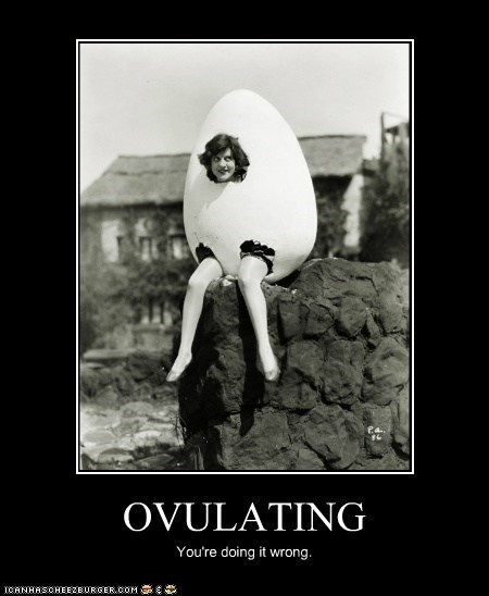 OVULATING You're doing it wrong.