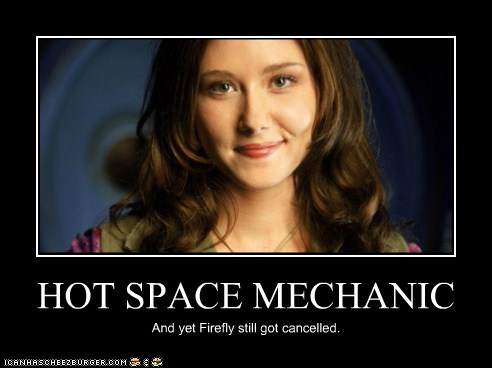 HOT SPACE MECHANIC And yet Firefly still got cancelled.