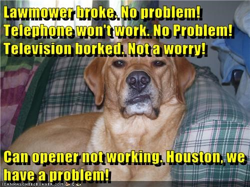 Lawmower broke. No problem! Telephone won't work. No Problem! Television borked. Not a worry! Can opener not working. Houston, we have a problem!