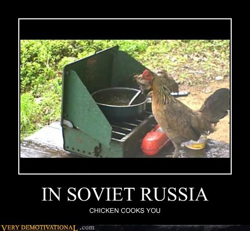 IN SOVIET RUSSIA CHICKEN COOKS YOU