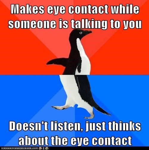 Makes eye contact while someone is talking to you Doesn't listen, just thinks about the eye contact