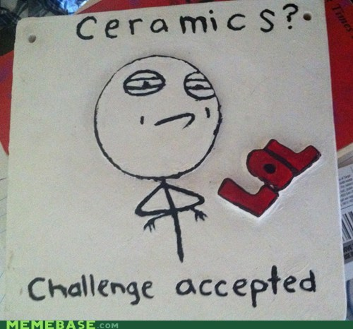 ceramics,Challenge Accepted,IRL,lol,nice