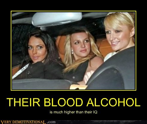 THEIR BLOOD ALCOHOL is much higher than their IQ