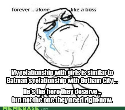 batman,deserve,forever alone,Like a Boss,need