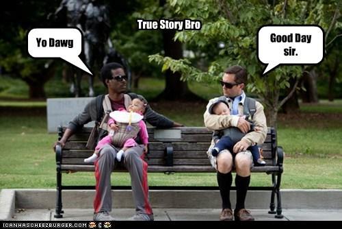 Yo Dawg Good Day sir. True Story Bro