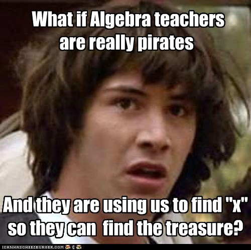 "What if Algebra teachers are really pirates And they are using us to find ""x"" so they can find the treasure?"