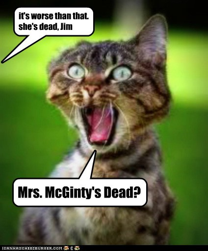 it's worse than that. she's dead, Jim Mrs. McGinty's Dead?
